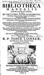 Instructissima bibliotheca manualis concionatoria, in qua de virtutibus, vitiis, sacramentis ... copiosa materia, nempe definitiones, divisiones ... proponuntur