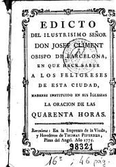 Edicto del Ilustrisimo Señor Don Josef Climent, obispo de Barcelona, en que hace saber a los feligreses de esta ciudad haberse instituido en sus iglesias la oracion de las quarenta horas
