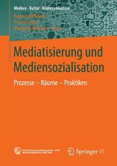 Mediatisierung und Mediensozialisation: Prozesse - Räume - Praktiken