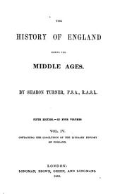 The History of England During the Middle Ages / By Sharon Turner: Containing the History of Religion, the Progress to Its Reformation, [And] the History of the English Poetry, Language and Prose Composition, to the End of the Fifteenth Century...