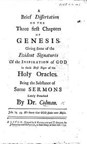 A Brief Dissertation on the Three First Chapters of Genesis. Giving some of the evident signatures of the inspiration of God in those first pages of the Holy Oracles. Being the substance of some sermons lately preached