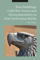 Nazi Buildings  Cold War Traces and Governmentality in Post Unification Berlin PDF
