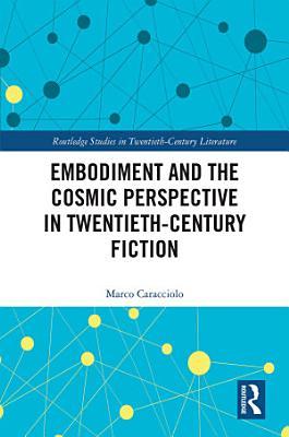 Embodiment and the Cosmic Perspective in Twentieth Century Fiction