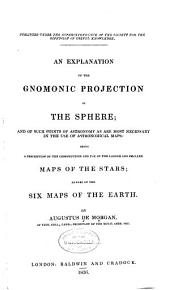 An Explanation of the Gnomonic Projection of the Sphere: And of Such Points of Astronomy as are Most Necessary in the Use of Astronomical Maps: Being a Description of the Construction and Use of the Larger and Smaller Maps of the Stars; as Also of the Six Maps of the Earth