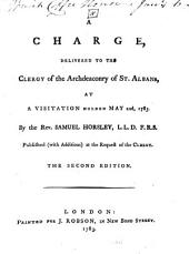 A Charge, Delivered to the Clergy of the Archdeaconry of St. Albans, at a Visitation Holden May 22d, 1783: By the Rev. Samuel Horsley, ...