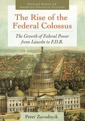 The Rise of the Federal Colossus: The Growth of Federal Power from Lincoln to F.D.R.: The Growth of Federal Power from Lincoln to F.D.R.