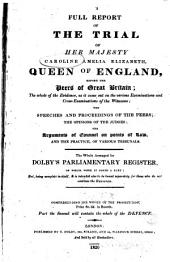 A Full Report of the Trial of Her Majesty Caroline Amelia Elizabeth, Queen of England, Before the Peers of Great Britain : the Whole of the Evidence, as it Came Out on the Various Examinations and Cross-examinations of the Witnesses, the Speeches and Proceedings of the Peers, the Opinions of the Judges : the Arguments of Counsel on Points of Law, and the Practice, of Various Tribunals : the Whole Arranged for Dolby's Parliamentary Register of which Work it Forms a Part : But, Being Complete in Itself, it is Intended Also to be Bound Separately for Those who Do Not Continue the Register ...