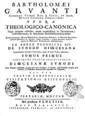 Bartholomæi Gavanti Opera theologico-canonica nunc primum collecta, atque eruditissimis in parochorum confessariorum, & ceterorum ecclesiasticorum gratiam ... ex aureo Benedicti 14. de synodo discesana commentario decerptis locupletata, atque in duos tomos distributa. Tomus primus [-secundus]: Tomus primus continens praxim exactissimam discesanae synodi cum theoria celebrandæ, in qua quid ante synodum, in synodo, post synodum propriis cum formulis, & doctorum adnotationibus agendum sit, explicatur; nec non praxim compendiariam visitationis episcopalis, Volume 1