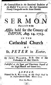 No Contradiction in the Received Doctrine of the Blessed Trinity: But that Imputation Plainly Chargeable on the Arian Heresie. A Sermon Preach'd at the Assises Held for the County of Devon, Aug.14, 1723. in the Cathedral Church of St. Peter in Exeter. By John Walker, ...