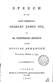 Speech of the Right Honourable Charles James Fox,: On Mr. Whitbread's Motions on the Russian Armament, Thursday, March 1, 1792..