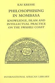 Philosophising in Mombasa  Knowledge  Islam and Intellectual Practice on the Swahili Coast PDF