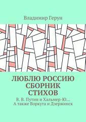 Люблю Россию. Сборник стихов. В. В. Путин и Хальмер-Ю... А также Воркута и Дзержинск