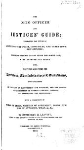 The Ohio Officer and Justices' Guide: Embracing the Duties of Justices of the Peace, Constables, and Other Township Officers, Including Officers Acting Under the School Law, with Appropriate Forms. Also Directions and Forms for Executors, Administrators, & Guardians, with Treatises on the Law of Partnership and Bailment, and the Duties and Liabilities of Common Carriers, Carriers of Passengers, and Innkeepers; with a Collection of Forms of Deeds, Articles of Agreement, Bonds, Powers of Attorney, Wills, Etc., Etc