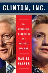 Clinton, Inc.: The Audacious Rebuilding of a Political Machine