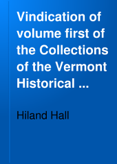 Vindication of Volume First of the Collections of the Vermont Historical Society from the Attacks of the New York Historical Magazine: By Hilland Hall