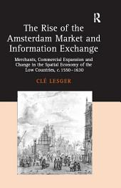 The Rise of the Amsterdam Market and Information Exchange: Merchants, Commercial Expansion and Change in the Spatial Economy of the Low Countries, c.1550–1630