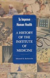 To Improve Human Health: A History of the Institute of Medicine