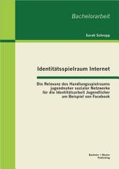 """Identit""""tsspielraum Internet: Die Relevanz des Handlungsspielraums jugendnaher sozialer Netzwerke fr die Identit""""tsarbeit Jugendlicher am Beispiel von Facebook"""