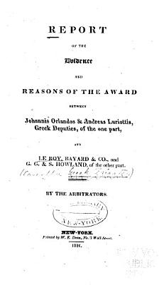 Report of the Evidence and Reasons of the Award Between Johannis Orlandos   Andreas Luriottis  Greek Deputies  of the One Part  and Le Roy  Bayard   Co   and G G    S  Howland  of the Other Part