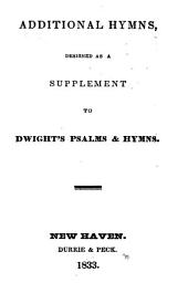Additional Hymns, Designed as a Supplement to Dwight's Psalms and Hymns