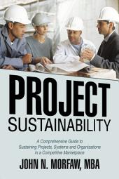 Project Sustainability: A Comprehensive Guide to Sustaining Projects, Systems and Organizations in a Competitive Marketplace