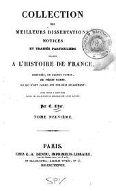 Collection des meilleurs dissertations: notices et traités particuliers relatifs à l'histoire de France, composée, en grande partie, de pièces rares, ou qui n'ont jamais été pub. séparément; pour servir à compléter toutes les collections de mémoires sur cette matière, Volume9