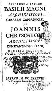 Sanctorum patrum Basilii Magni archiepiscopi Caesareae Cappadociae, et Joannis Chrysostomi archiepiscopi Constantinopolitani, Homiliae selectae