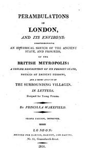 Perambulations in London, and Its Environs: Comprehending an Historical Sketch of the Ancient State, and Progress, of the British Metropolis; a Concise Description of Its Present State, Notices of Eminent Persons, and a Short Account of the Surrounding Villages. In Letters. Designed for Young Persons
