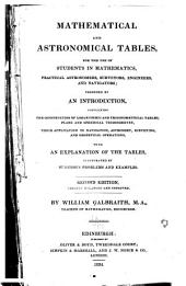Mathematical and astronomical tables: for the use of students in mathematics, practical astronomers, surveyors, engineers, and navigators; preceded by an introduction, containing the construction of logarithmic and trigonometrical tables, plane and spherical trigonometry, their application to navigation, astronomy, surveying, and geodetical operations, with an explanation of the tables, illustrated by numerous problems and examples