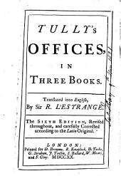 Tully's Offices in Three Books. Translated Into English, by Sir R. L'Estrange. The Sixth Edition, Revised Throughout, and Carefully Corrected, Etc