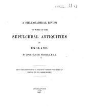 "A Bibliographical Review of Works on the Sepulchral Antiquities of England ... Being the introduction to Dingley's ""History from Marble.""."