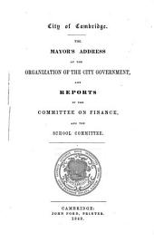 The Mayor's Address at the organization of the city government, and reports of the committee on finance and the school committee: City of Cambridge