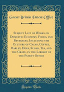 Subject List of Works on Domestic Economy  Foods  and Beverages  Including the Culture of Cacao  Coffee  Barley  Hops  Sugar  Tea  and the Grape  in the Library of the Patent Office  Classic Reprint  PDF