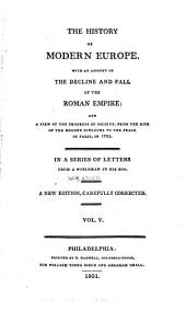 The History of Modern Europe: With an Account of the Decline and Fall of the Roman Empire, and a View of the Progress of Society, from the Rise of the Modern Kingdoms to to Peace of Paris in 1763, in a Series of Letters from a Nobleman to His Son, Volume 5