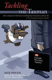 Tackling the Taxman: How to Keep the Cra From Controlling Your Investments and Your Life, A Tax Empowerment Guide