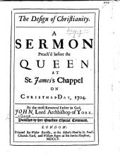 The Design of Christianity: A Sermon Preach'd Before the Queen at St. James's Chappel on Christmas-Day, 1704