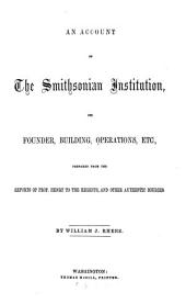 An Account of the Smithsonian Institution, Its Founder, Building, Operations, Etc: Prepared from the Reports of Prof. Henry to the Regents, and Other Authentic Sources
