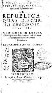 Nicolai Machiavelli Florentini Disputationum de republica, quas discursus nuncupavit, libri 3. Quo modo in rebusp. ab antiquorum Romanorum imitationem actiones omnes bene maleve instituantur. Ex Italico Latini facti