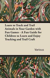 Learn to Track and Trail Animals in Your Garden with Fun Games - A Fun Guide for Children to Learn and Enjoy Tracking and Trail Craft