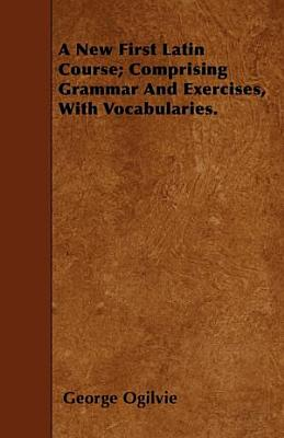 A New First Latin Course  Comprising Grammar and Exercises  with Vocabularies  PDF