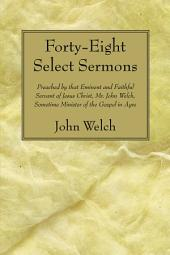 Forty-Eight Select Sermons: Preached by that Eminent and Faithful Servant of Jesus Christ, Mr. John Welch, Sometime Minister of the Gospel in Ayre