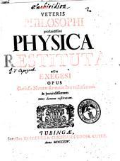 Veteris Philosophi profundissimi Physica Restituta Cum Exegesi: Opus Curiosis Naturae scrutatoribus utilissimum et jucundissimum nunc demum restitutum