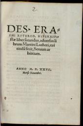 Des. Erasmi Roterod. Hyperaspistae liber secundus, aduersus librum Martini Lutheri, cui titulu[m] fecit, Seruum arbitrium