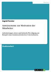 Anreizsysteme zur Motivation der Mitarbeiter: Anforderungen, Arten und kritische Würdigung am Beispiel eines kundenorientierten Unternehmens.