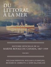 Du littoral à la mer: Histoire officielle de la Marine royale du Canada, 1867–1939, Volume1