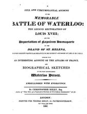 A Full and Circumstantial Account of the Memorable Battle of Waterloo: The Second Restoration of Louis XVIII, and the Deportation of Napoleon Buonaparte to the Island of St. Helena, and Every Recent Particular Relative to His Conduct and Mode of Life in His Exile, Together with an Interesting Account of the Affairs of France, and Biographical Sketches of the Most Distinguished Waterloo Heroes
