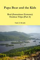 Papa Bear and the Kids     Real  Sometimes Extreme  Outdoor Trips  Part 3  PDF