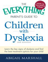 The Everything Parent's Guide to Children with Dyslexia: Learn the Key Signs of Dyslexia and Find the Best Treatment Options for Your Child, Edition 2