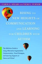 Rising to New Heights of Communication and Learning for Children with Autism: The Definitive Guide to Using Alternative-Augmentative Communication, Visual Strategies, and Learning Supports at Home and School