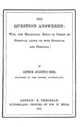 The Question Answered: Will the Millennial Reign of Christ be Spiritual Alone, Or Both Spiritual and Personal?.